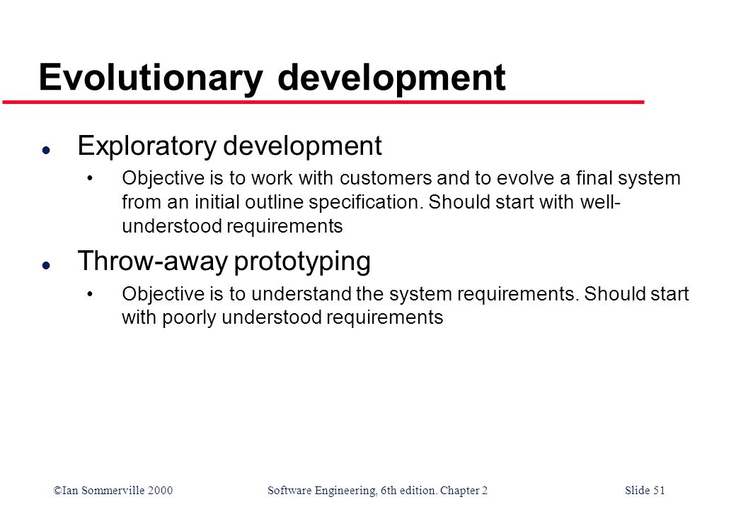 ©Ian Sommerville 2000 Software Engineering, 6th edition. Chapter 2Slide 51 Evolutionary development l Exploratory development Objective is to work wit