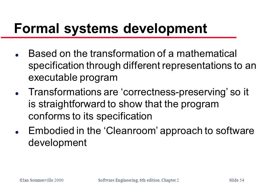 ©Ian Sommerville 2000 Software Engineering, 6th edition. Chapter 2Slide 54 Formal systems development l Based on the transformation of a mathematical
