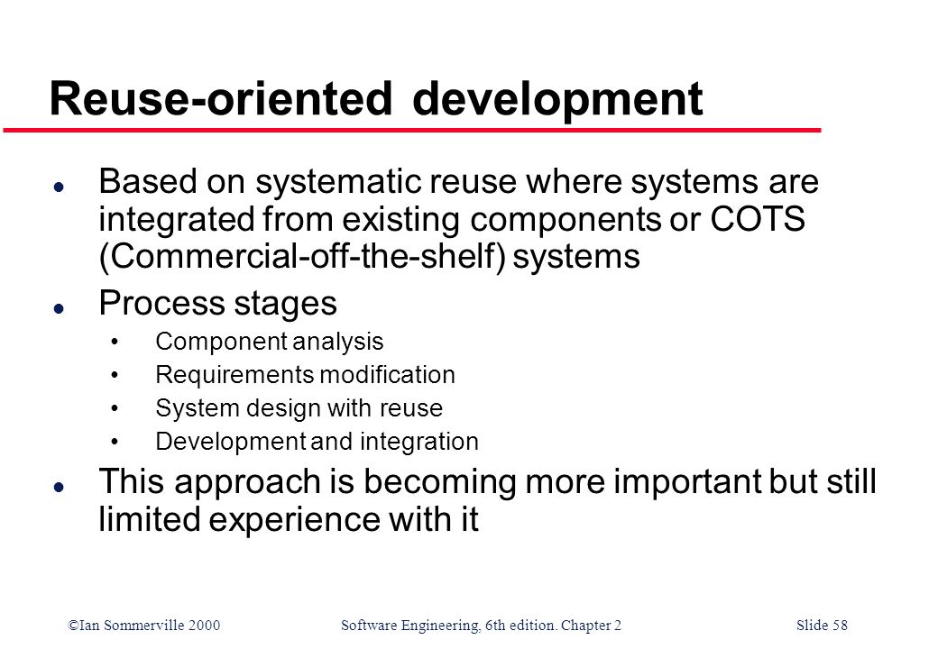 ©Ian Sommerville 2000 Software Engineering, 6th edition. Chapter 2Slide 58 Reuse-oriented development l Based on systematic reuse where systems are in