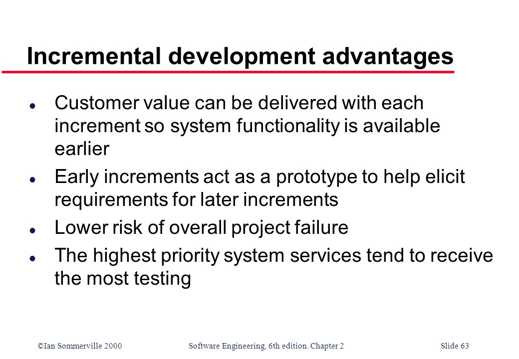 ©Ian Sommerville 2000 Software Engineering, 6th edition. Chapter 2Slide 63 Incremental development advantages l Customer value can be delivered with e