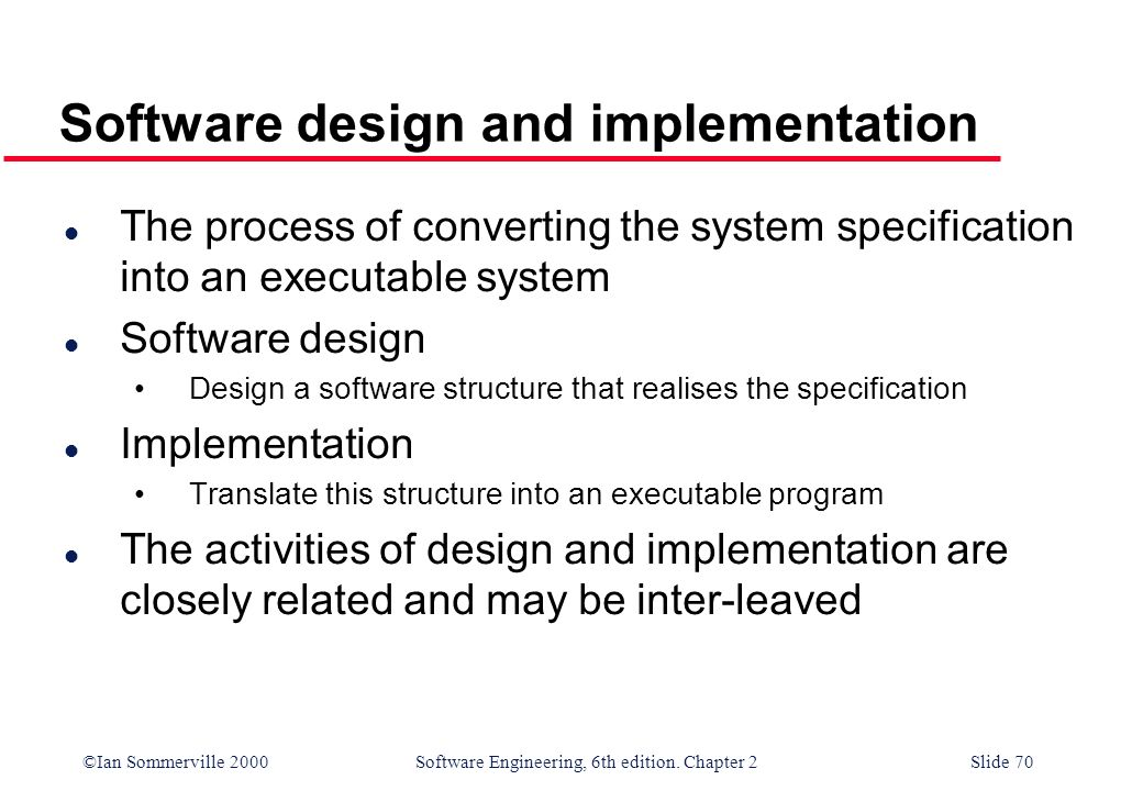 ©Ian Sommerville 2000 Software Engineering, 6th edition. Chapter 2Slide 70 Software design and implementation l The process of converting the system s