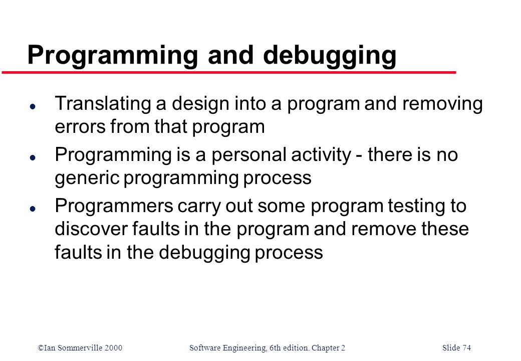 ©Ian Sommerville 2000 Software Engineering, 6th edition. Chapter 2Slide 74 Programming and debugging l Translating a design into a program and removin