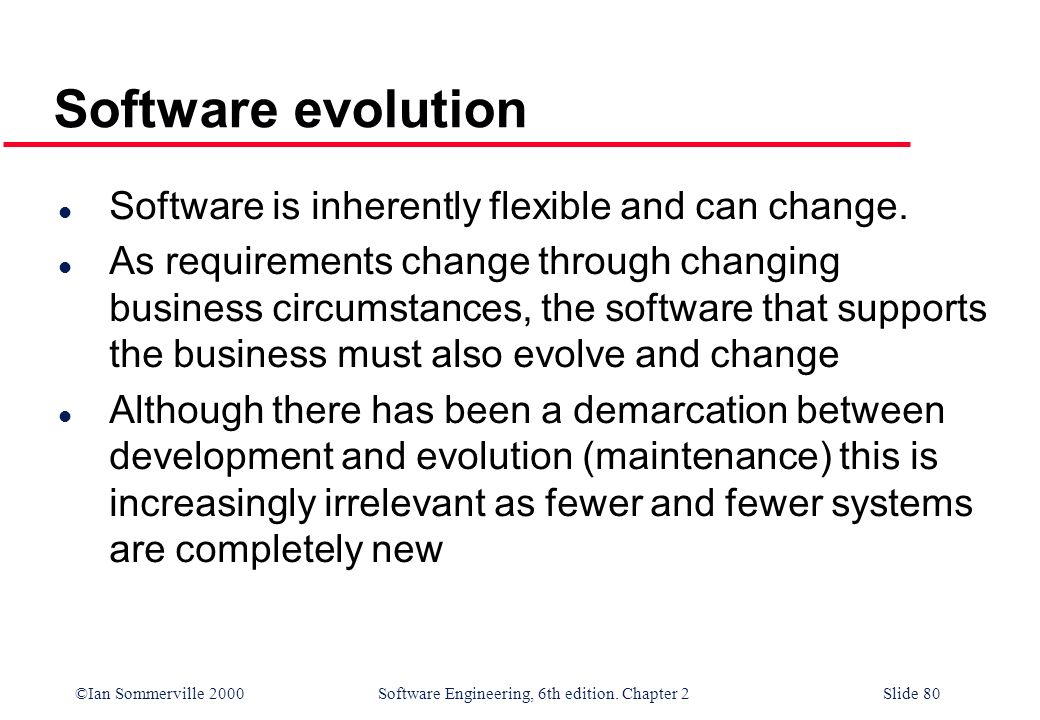 ©Ian Sommerville 2000 Software Engineering, 6th edition. Chapter 2Slide 80 Software evolution l Software is inherently flexible and can change. l As r