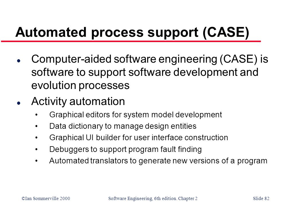 ©Ian Sommerville 2000 Software Engineering, 6th edition. Chapter 2Slide 82 Automated process support (CASE) l Computer-aided software engineering (CAS