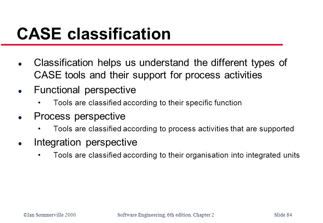 ©Ian Sommerville 2000 Software Engineering, 6th edition. Chapter 2Slide 84 CASE classification l Classification helps us understand the different type