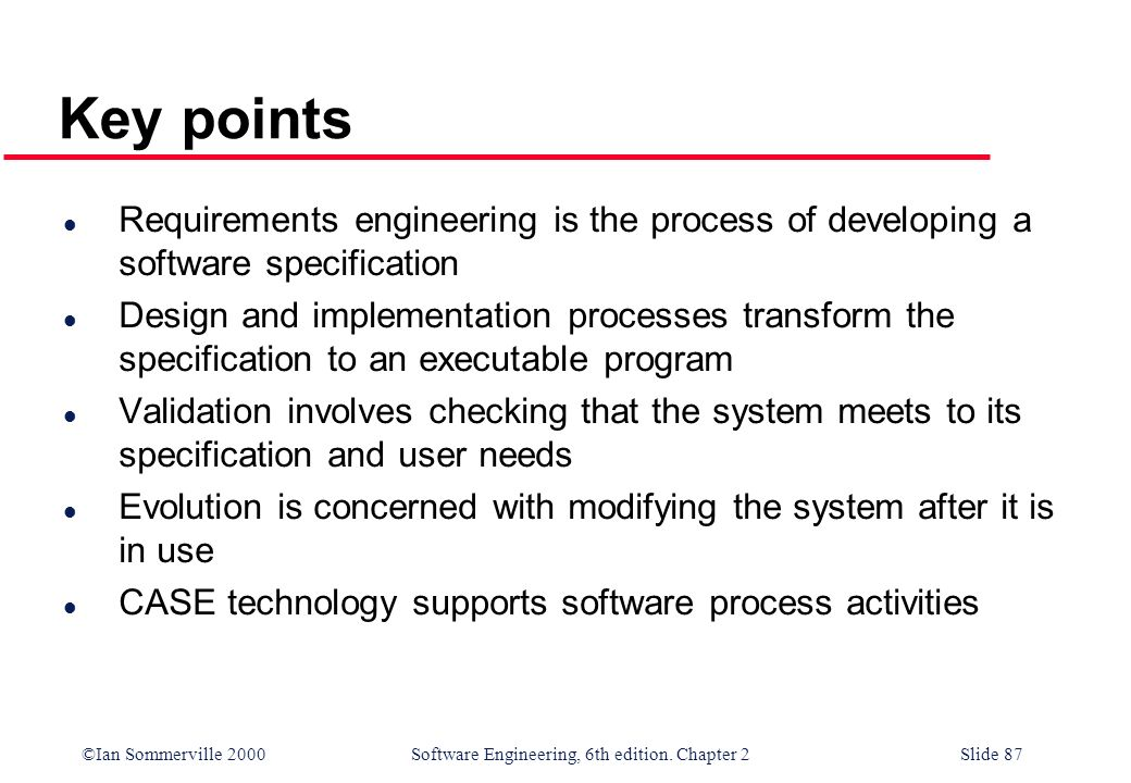 ©Ian Sommerville 2000 Software Engineering, 6th edition. Chapter 2Slide 87 Key points l Requirements engineering is the process of developing a softwa