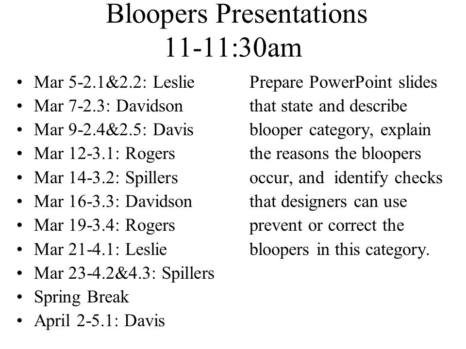 Bloopers Presentations 11-11:30am Mar 5-2.1&2.2: LesliePrepare PowerPoint slides Mar 7-2.3: Davidson that state and describe Mar 9-2.4&2.5: Davisblooper category, explain Mar 12-3.1: Rogersthe reasons the bloopers Mar 14-3.2: Spillersoccur, and identify checks Mar 16-3.3: Davidsonthat designers can use Mar 19-3.4: Rogers prevent or correct the Mar 21-4.1: Lesliebloopers in this category.
