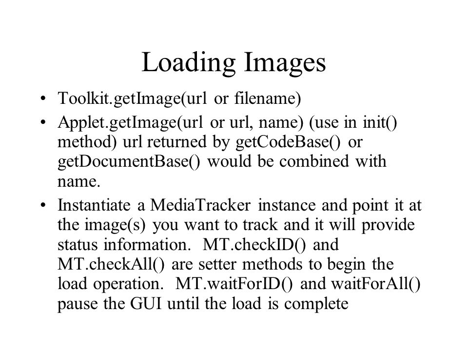 Loading Images Toolkit.getImage(url or filename) Applet.getImage(url or url, name) (use in init() method) url returned by getCodeBase() or getDocument