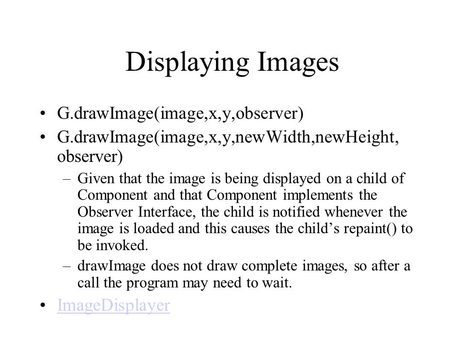 Displaying Images G.drawImage(image,x,y,observer) G.drawImage(image,x,y,newWidth,newHeight, observer) –Given that the image is being displayed on a ch