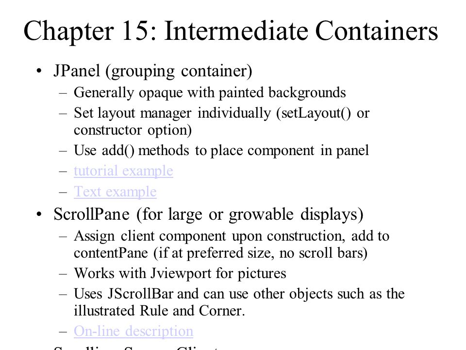 Chapter 15: Intermediate Containers JPanel (grouping container) –Generally opaque with painted backgrounds –Set layout manager individually (setLayout() or constructor option) –Use add() methods to place component in panel –tutorial exampletutorial example –Text exampleText example ScrollPane (for large or growable displays) –Assign client component upon construction, add to contentPane (if at preferred size, no scroll bars) –Works with Jviewport for pictures –Uses JScrollBar and can use other objects such as the illustrated Rule and Corner.