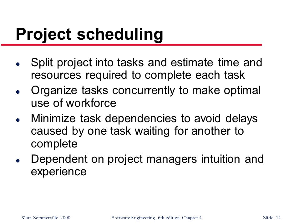 ©Ian Sommerville 2000Software Engineering, 6th edition. Chapter 4 Slide 14 Project scheduling l Split project into tasks and estimate time and resourc