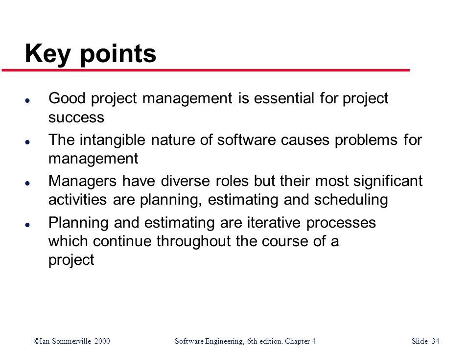 ©Ian Sommerville 2000Software Engineering, 6th edition. Chapter 4 Slide 34 Key points l Good project management is essential for project success l The