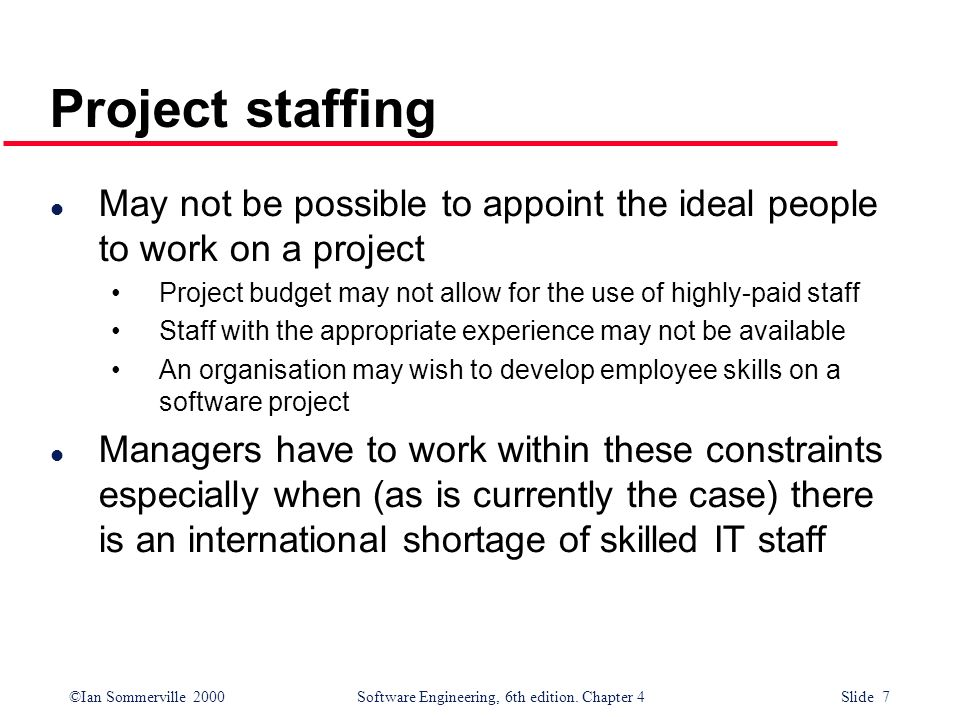 ©Ian Sommerville 2000Software Engineering, 6th edition. Chapter 4 Slide 7 Project staffing l May not be possible to appoint the ideal people to work o