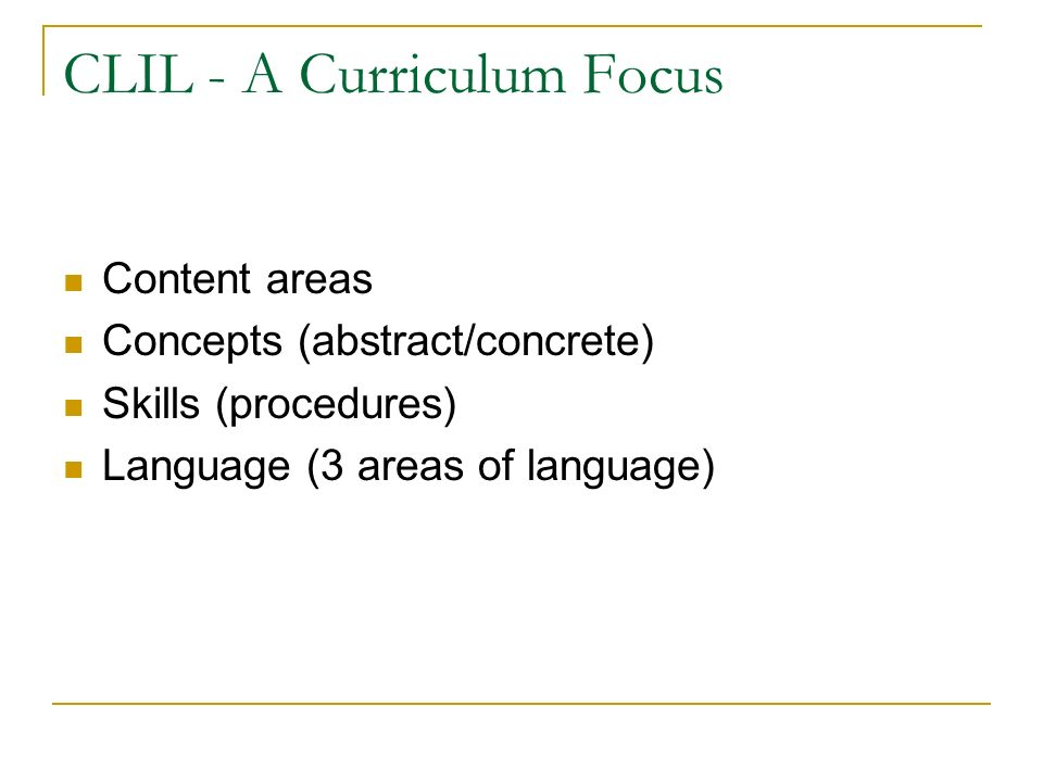 CLIL - A Curriculum Focus Content areas Concepts (abstract/concrete) Skills (procedures) Language (3 areas of language)
