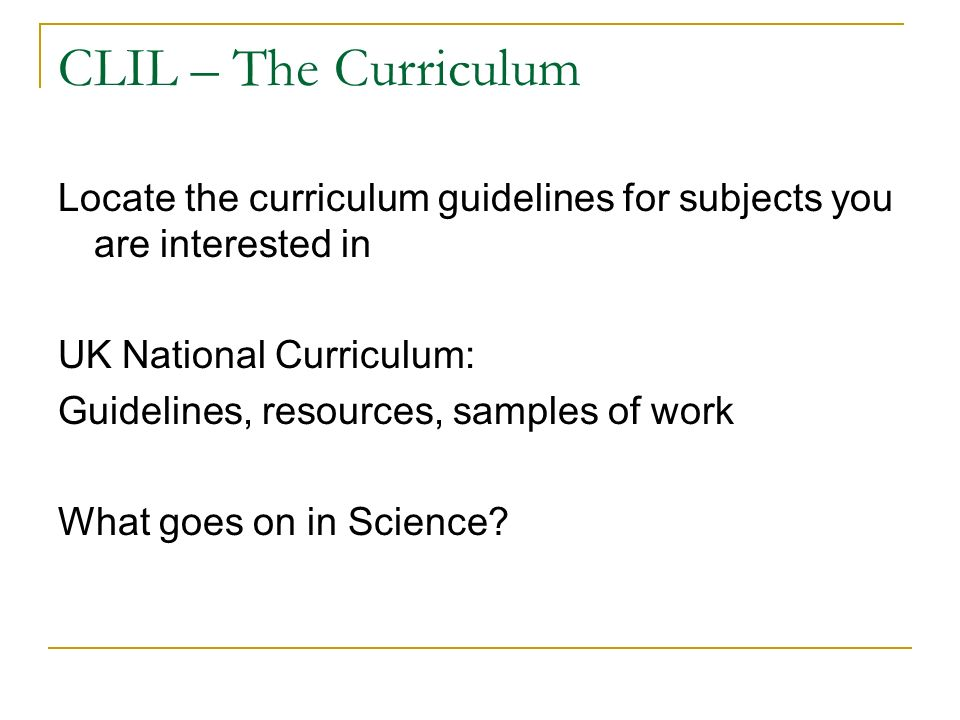 CLIL – The Curriculum Locate the curriculum guidelines for subjects you are interested in UK National Curriculum: Guidelines, resources, samples of work What goes on in Science?
