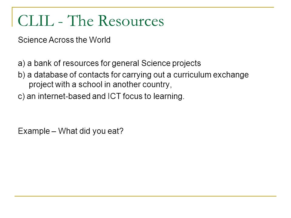 CLIL - The Resources Science Across the World a) a bank of resources for general Science projects b) a database of contacts for carrying out a curriculum exchange project with a school in another country, c) an internet-based and ICT focus to learning.