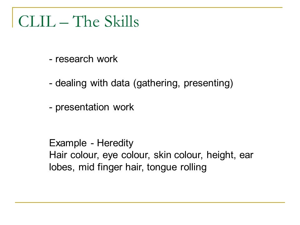 CLIL – The Skills - research work - dealing with data (gathering, presenting) - presentation work Example - Heredity Hair colour, eye colour, skin colour, height, ear lobes, mid finger hair, tongue rolling