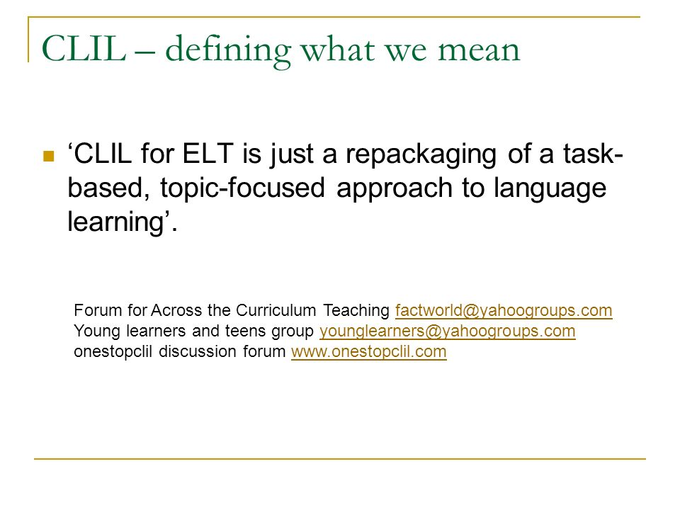 CLIL – defining what we mean CLIL for ELT is just a repackaging of a task- based, topic-focused approach to language learning. Forum for Across the Cu