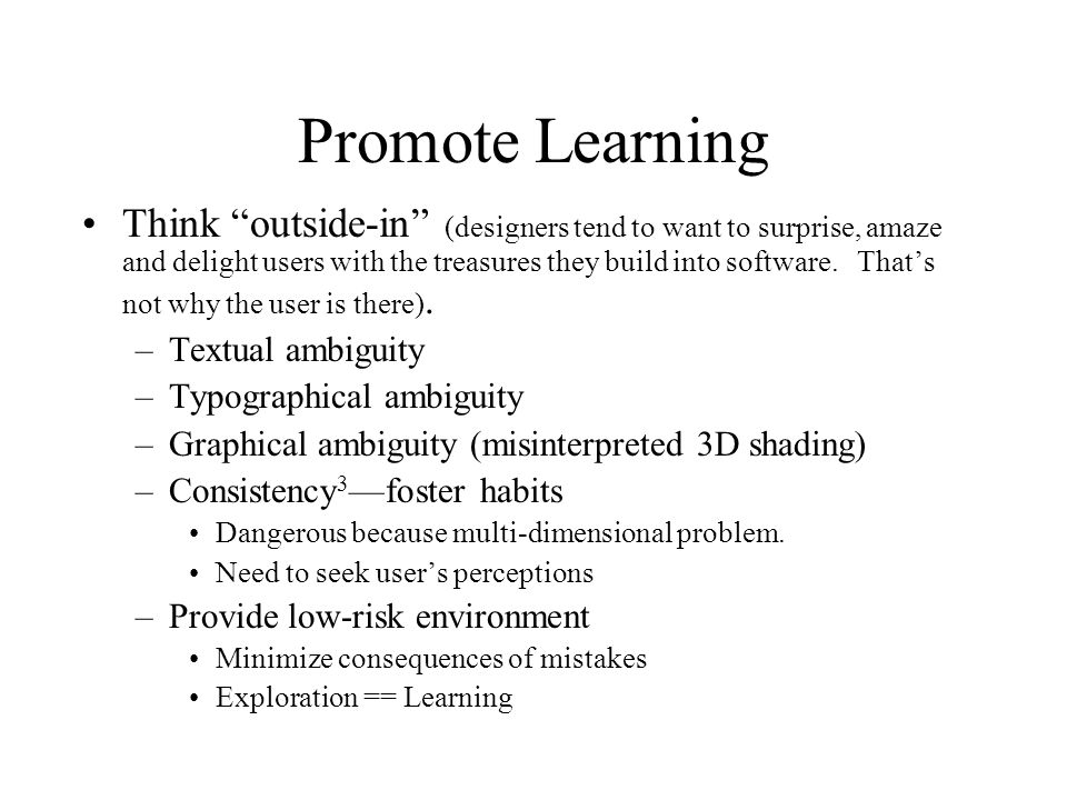Promote Learning Think outside-in (designers tend to want to surprise, amaze and delight users with the treasures they build into software. Thats not