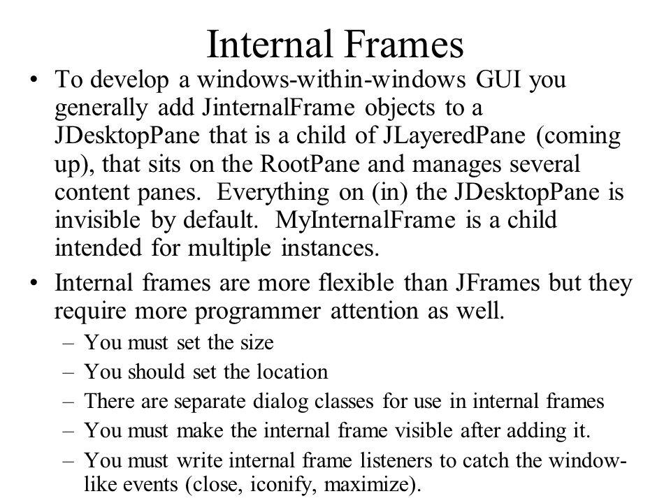 Internal Frames To develop a windows-within-windows GUI you generally add JinternalFrame objects to a JDesktopPane that is a child of JLayeredPane (co