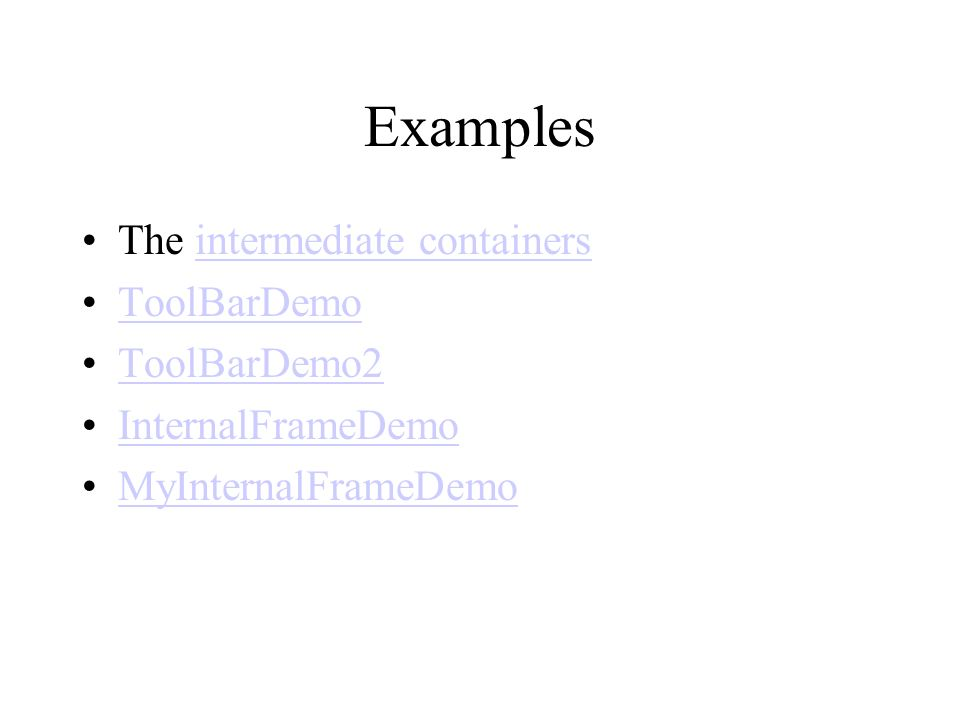 Examples The intermediate containersintermediate containers ToolBarDemo ToolBarDemo2 InternalFrameDemo MyInternalFrameDemo