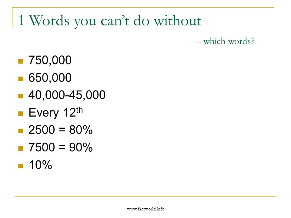 www.factworld.info 750,000 650,000 40,000-45,000 Every 12 th 2500 = 80% 7500 = 90% 10% 1 Words you cant do without – which words?