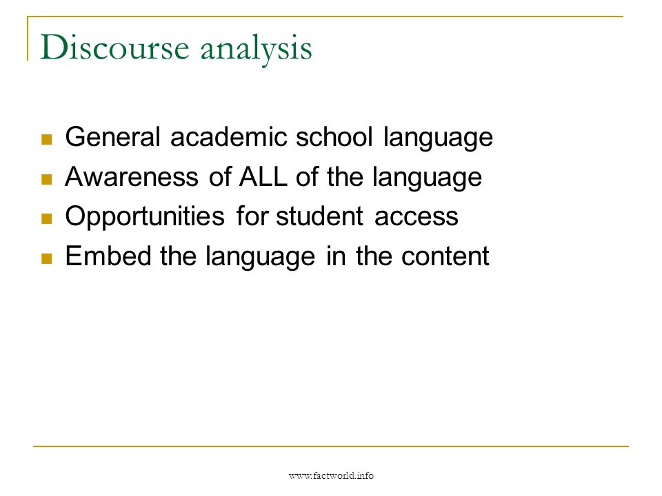 www.factworld.info Discourse analysis General academic school language Awareness of ALL of the language Opportunities for student access Embed the lan