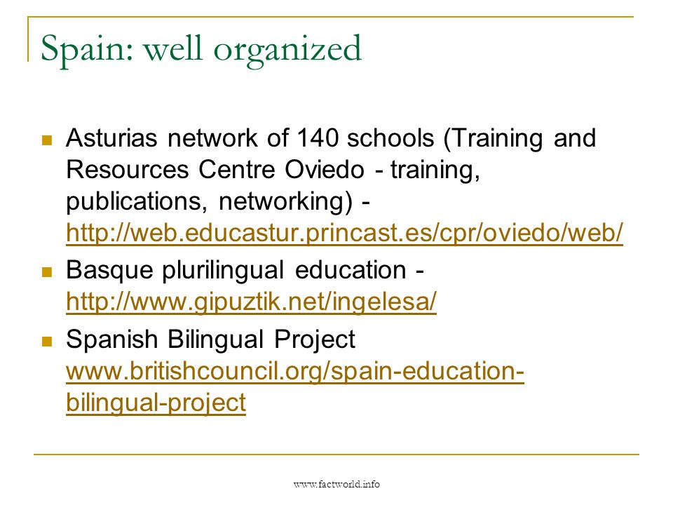 Spain: well organized Asturias network of 140 schools (Training and Resources Centre Oviedo - training, publications, networking) - http://web.educastur.princast.es/cpr/oviedo/web/ http://web.educastur.princast.es/cpr/oviedo/web/ Basque plurilingual education - http://www.gipuztik.net/ingelesa/ http://www.gipuztik.net/ingelesa/ Spanish Bilingual Project www.britishcouncil.org/spain-education- bilingual-project www.britishcouncil.org/spain-education- bilingual-project