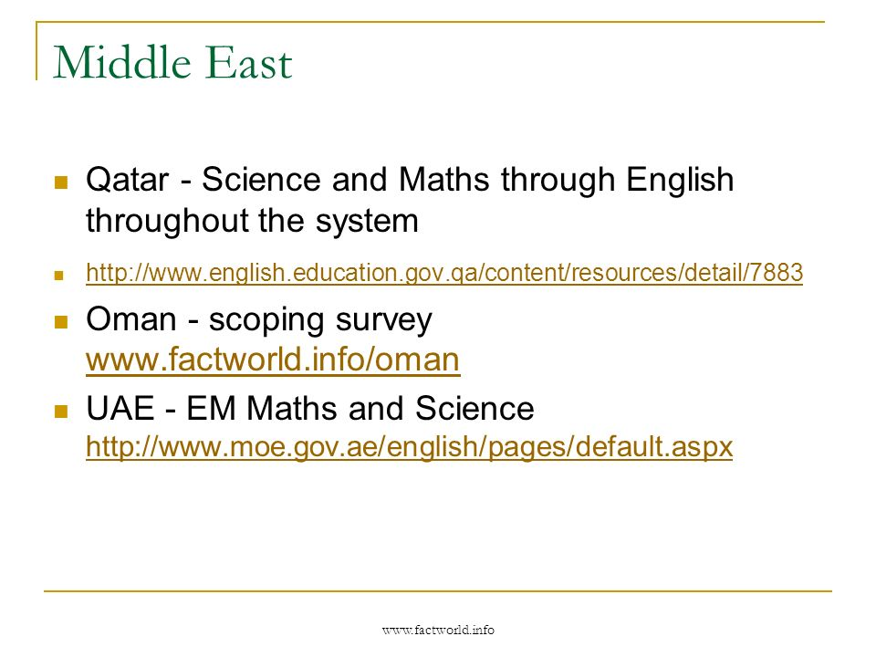 Middle East Qatar - Science and Maths through English throughout the system http://www.english.education.gov.qa/content/resources/detail/7883 Oman - scoping survey www.factworld.info/oman www.factworld.info/oman UAE - EM Maths and Science http://www.moe.gov.ae/english/pages/default.aspx http://www.moe.gov.ae/english/pages/default.aspx