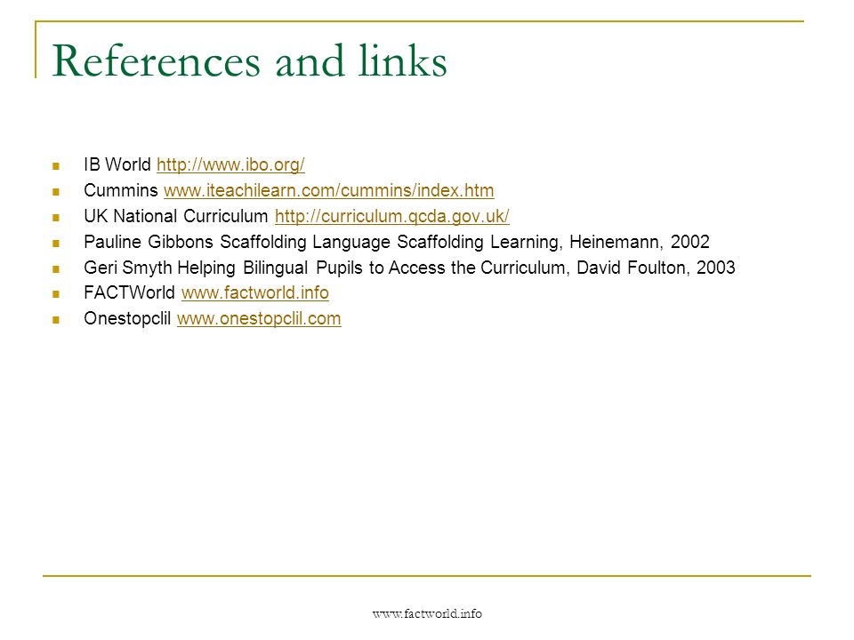 www.factworld.info References and links IB World http://www.ibo.org/http://www.ibo.org/ Cummins www.iteachilearn.com/cummins/index.htmwww.iteachilearn.com/cummins/index.htm UK National Curriculum http://curriculum.qcda.gov.uk/http://curriculum.qcda.gov.uk/ Pauline Gibbons Scaffolding Language Scaffolding Learning, Heinemann, 2002 Geri Smyth Helping Bilingual Pupils to Access the Curriculum, David Foulton, 2003 FACTWorld www.factworld.infowww.factworld.info Onestopclil www.onestopclil.comwww.onestopclil.com