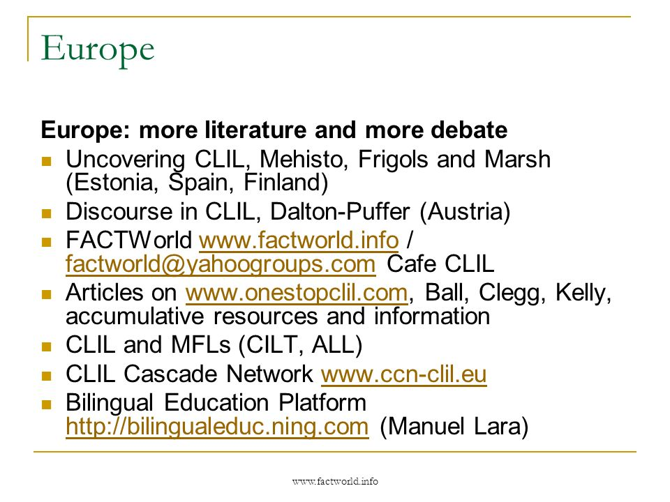 Europe Europe: more literature and more debate Uncovering CLIL, Mehisto, Frigols and Marsh (Estonia, Spain, Finland) Discourse in CLIL, Dalton-Puffer (Austria) FACTWorld www.factworld.info / factworld@yahoogroups.com Cafe CLILwww.factworld.info factworld@yahoogroups.com Articles on www.onestopclil.com, Ball, Clegg, Kelly, accumulative resources and informationwww.onestopclil.com CLIL and MFLs (CILT, ALL) CLIL Cascade Network www.ccn-clil.euwww.ccn-clil.eu Bilingual Education Platform http://bilingualeduc.ning.com (Manuel Lara) http://bilingualeduc.ning.com