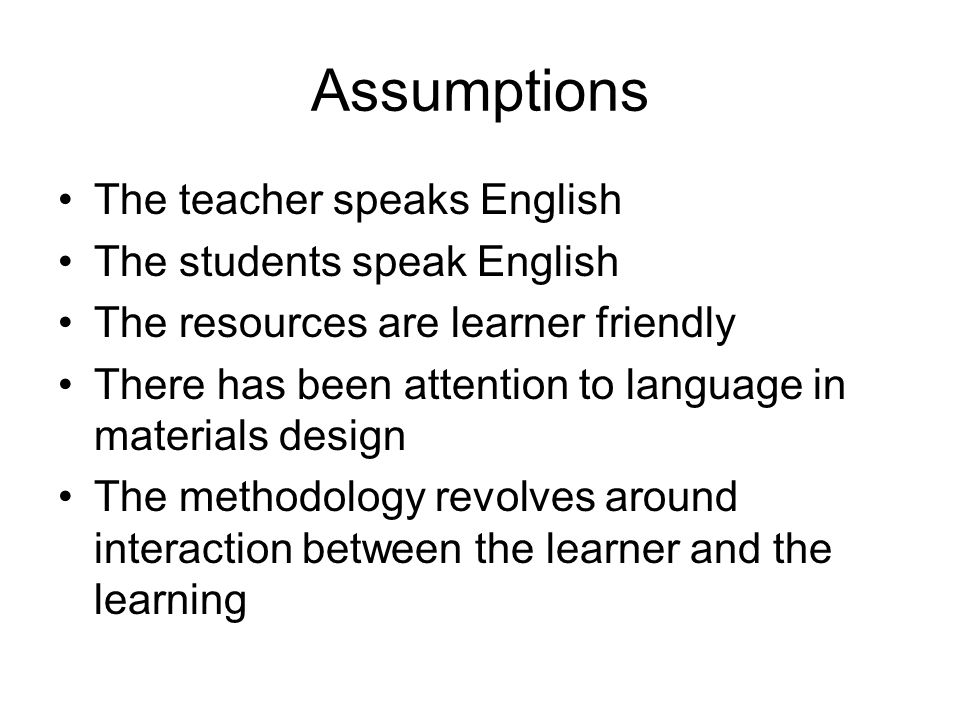 Assumptions The teacher speaks English The students speak English The resources are learner friendly There has been attention to language in materials design The methodology revolves around interaction between the learner and the learning