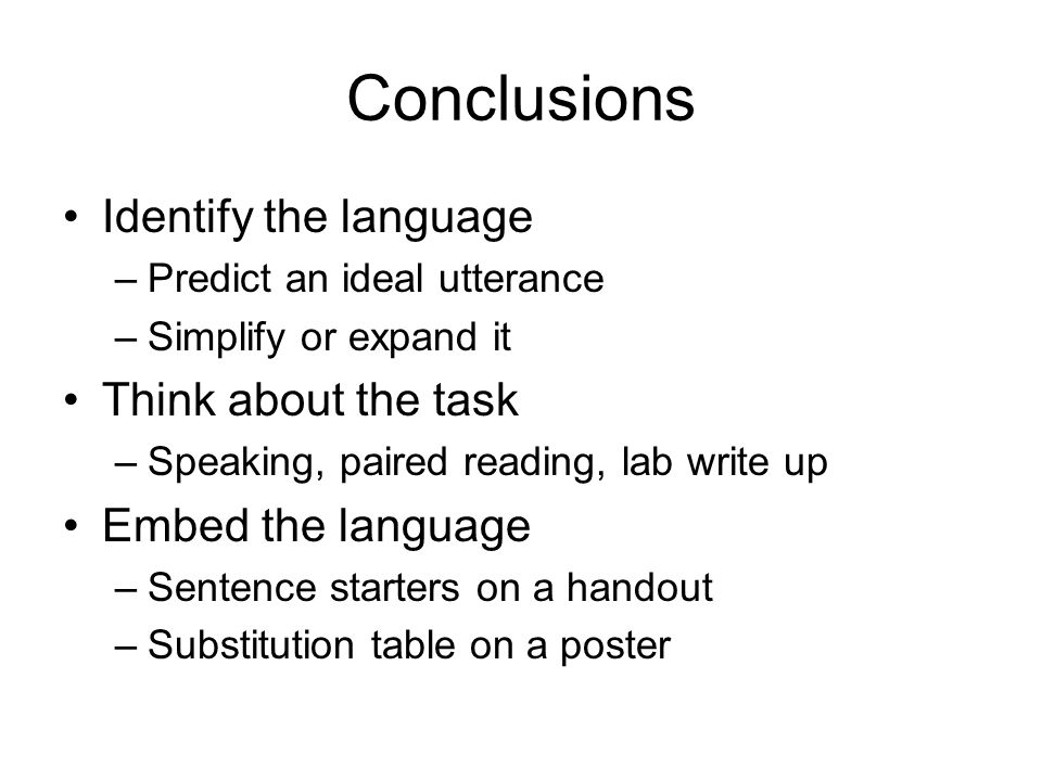 Conclusions Identify the language –Predict an ideal utterance –Simplify or expand it Think about the task –Speaking, paired reading, lab write up Embed the language –Sentence starters on a handout –Substitution table on a poster