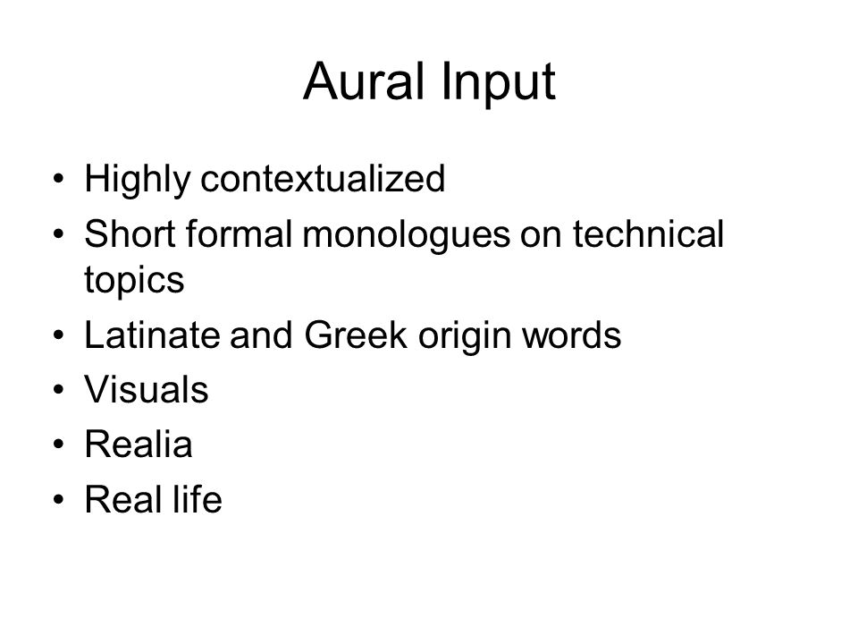 Aural Input Highly contextualized Short formal monologues on technical topics Latinate and Greek origin words Visuals Realia Real life