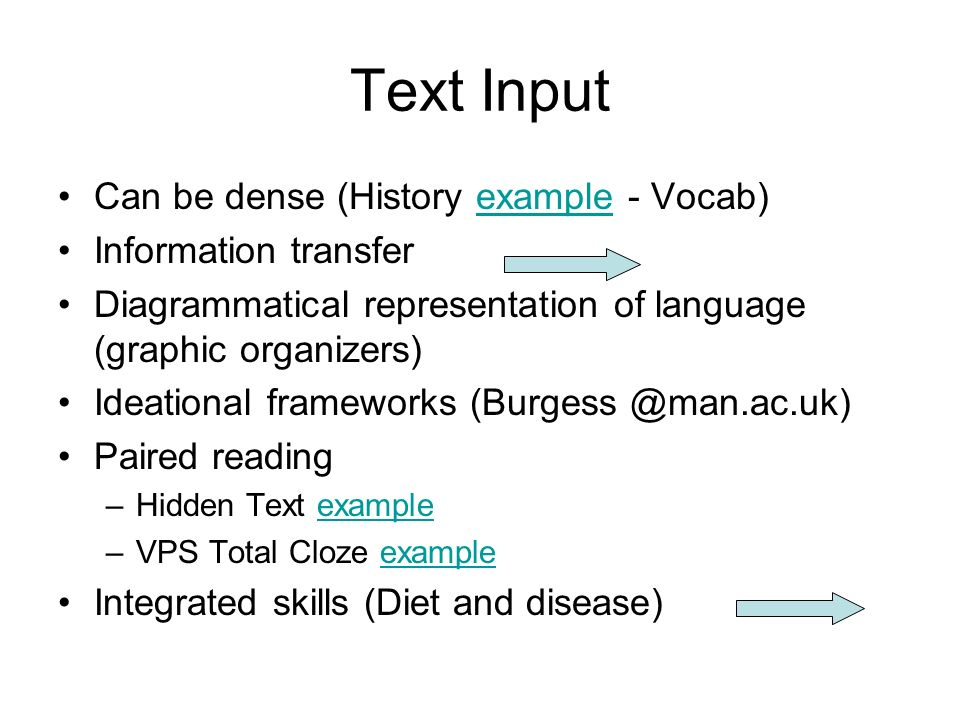 Text Input Can be dense (History example - Vocab)example Information transfer Diagrammatical representation of language (graphic organizers) Ideational frameworks (Burgess @man.ac.uk) Paired reading –Hidden Text exampleexample –VPS Total Cloze exampleexample Integrated skills (Diet and disease)