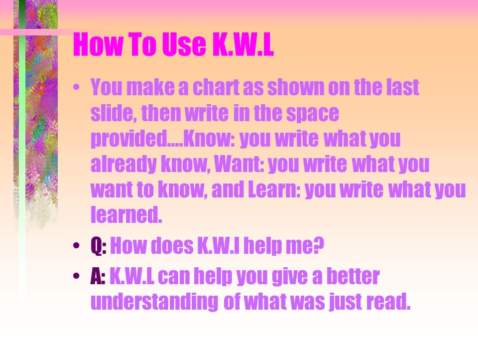 K.W.L Q: What is K.W.L? A: K.W.L is a reading method. Know Want Learn
