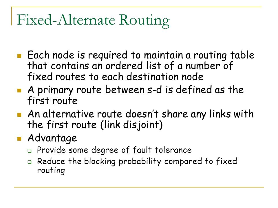 Fixed-Alternate Routing Each node is required to maintain a routing table that contains an ordered list of a number of fixed routes to each destinatio