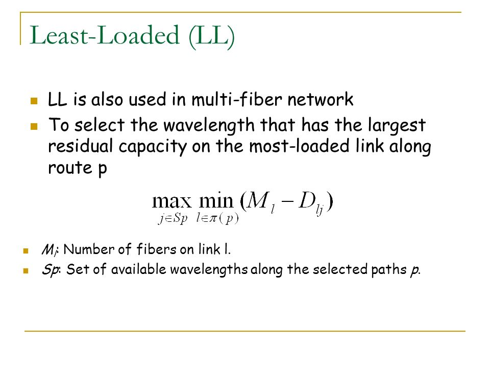 Least-Loaded (LL) LL is also used in multi-fiber network To select the wavelength that has the largest residual capacity on the most-loaded link along