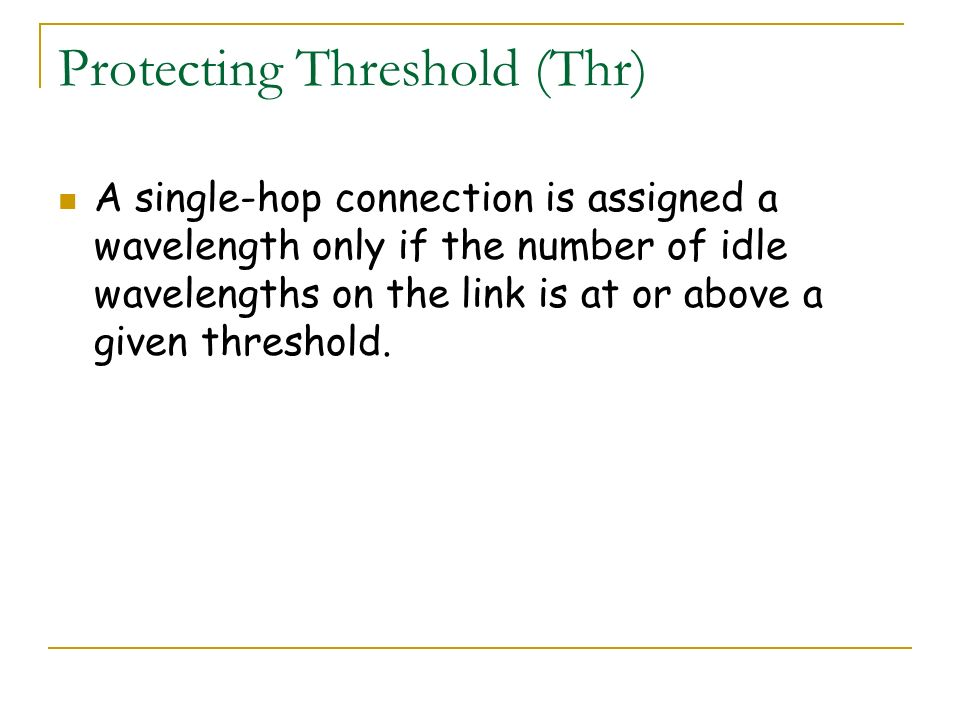 Protecting Threshold (Thr) A single-hop connection is assigned a wavelength only if the number of idle wavelengths on the link is at or above a given