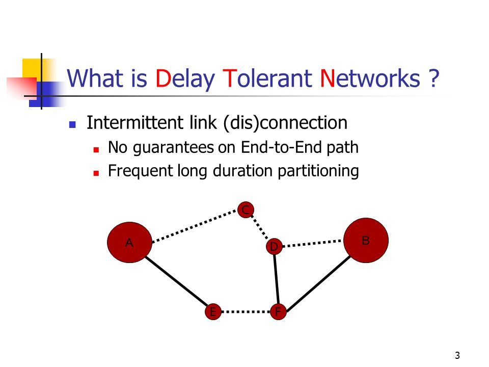 What is Delay Tolerant Networks ? Intermittent link (dis)connection No guarantees on End-to-End path Frequent long duration partitioning A B E D F C 3