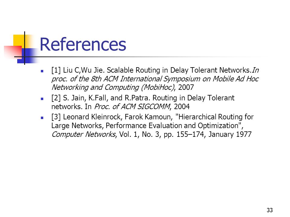 References [1] Liu C,Wu Jie. Scalable Routing in Delay Tolerant Networks.In proc. of the 8th ACM International Symposium on Mobile Ad Hoc Networking a