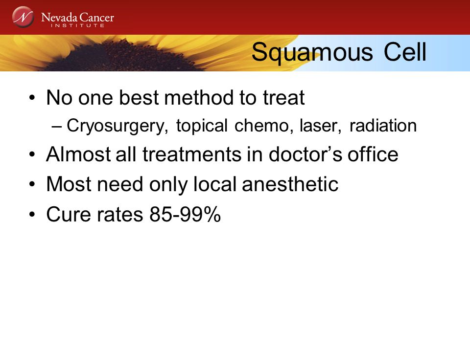 Squamous Cell No one best method to treat –Cryosurgery, topical chemo, laser, radiation Almost all treatments in doctors office Most need only local anesthetic Cure rates 85-99%
