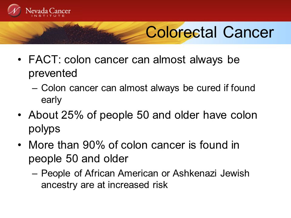 Colorectal Cancer FACT: colon cancer can almost always be prevented –Colon cancer can almost always be cured if found early About 25% of people 50 and older have colon polyps More than 90% of colon cancer is found in people 50 and older –People of African American or Ashkenazi Jewish ancestry are at increased risk