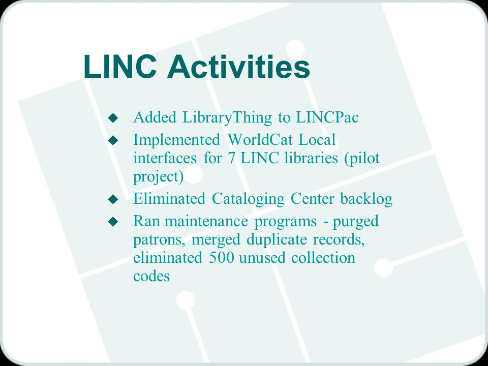 LINC Activities u Added LibraryThing to LINCPac u Implemented WorldCat Local interfaces for 7 LINC libraries (pilot project) u Eliminated Cataloging C