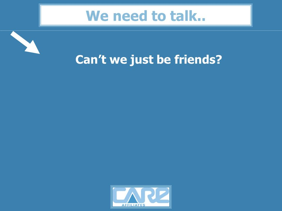 We need to talk.. Cant we just be friends