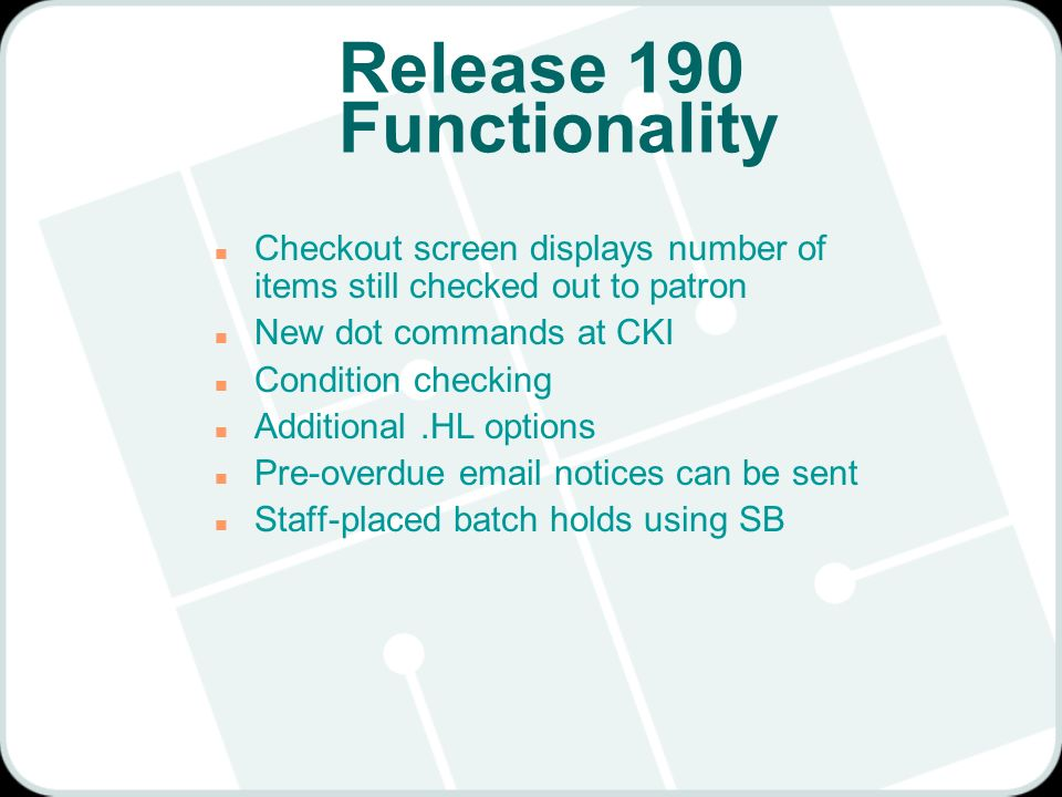 Release 190 Functionality n Checkout screen displays number of items still checked out to patron n New dot commands at CKI n Condition checking n Additional.HL options n Pre-overdue email notices can be sent n Staff-placed batch holds using SB