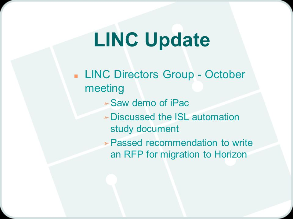 LINC Update n LINC Directors Group - October meeting F Saw demo of iPac F Discussed the ISL automation study document F Passed recommendation to write an RFP for migration to Horizon