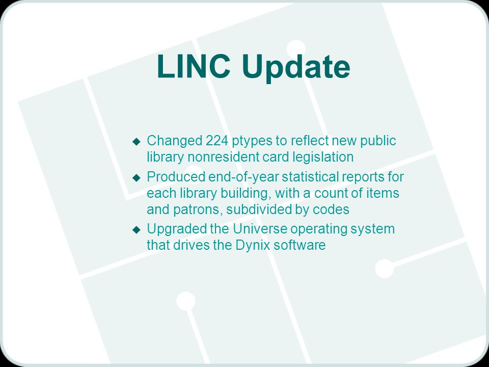 LINC Update u Changed 224 ptypes to reflect new public library nonresident card legislation u Produced end-of-year statistical reports for each library building, with a count of items and patrons, subdivided by codes u Upgraded the Universe operating system that drives the Dynix software