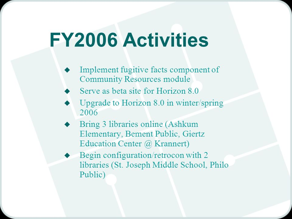 FY2006 Activities u Implement fugitive facts component of Community Resources module u Serve as beta site for Horizon 8.0 u Upgrade to Horizon 8.0 in winter/spring 2006 u Bring 3 libraries online (Ashkum Elementary, Bement Public, Giertz Education Krannert) u Begin configuration/retrocon with 2 libraries (St.
