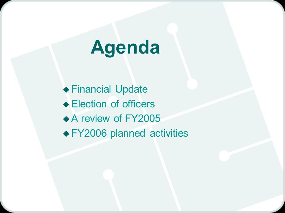 Agenda u Financial Update u Election of officers u A review of FY2005 u FY2006 planned activities